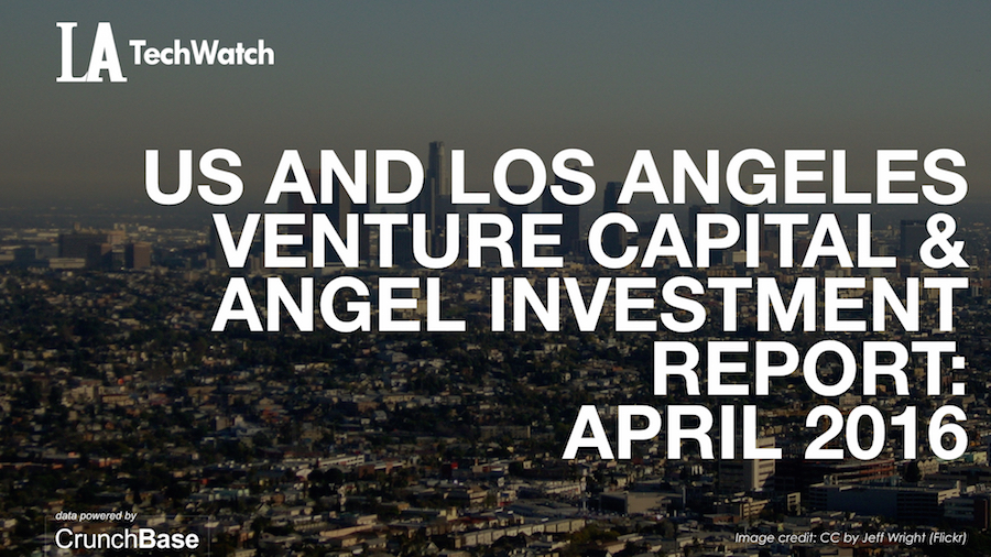 LA TechWatch April 2016 Los Angeles and US Venture Capital & Angel Investment Report.002