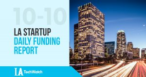 The LA TechWatch LA Startup Daily Funding Report: 10/10/17