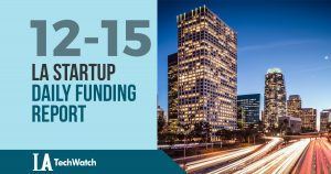 The LA TechWatch Startup Daily Funding Report: 12/15/17