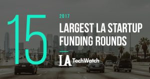 These LA Startups Raised the 15 Largest Funding Rounds in 2017