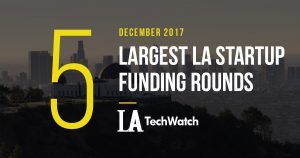 The 5 Largest LA Startup Funding Rounds of December 2017