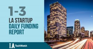 The LA TechWatch Startup Daily Funding Report: 1/3/18