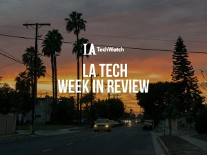 LA Tech Week in Review