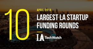 These are the 10 Largest LA Startup Funding Rounds of April 2018