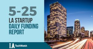 The LA TechWatch Startup Daily Funding Report: 5/25/18