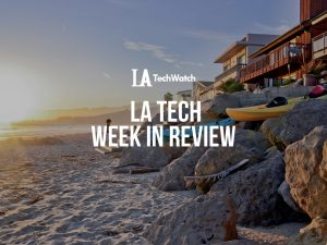 LA Tech Week in Review:  6/17/18-6/23/18