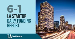 The LA TechWatch Startup Daily Funding Report: 6/1/18