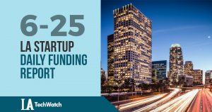 The LA TechWatch Startup Daily Funding Report: 6/25/18