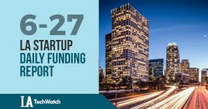 The LA TechWatch Startup Daily Funding Report: 6/27/18