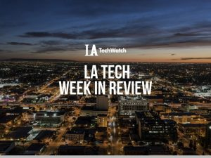 LA Tech Week in Review: 7/8/18-7/14/18