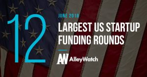 The 12 Largest US Startup Funding Rounds of June 2018