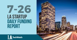The LA TechWatch Startup Daily Funding Report: 7/26/18