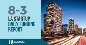 The LA TechWatch Startup Daily Funding Report: 8/3/18