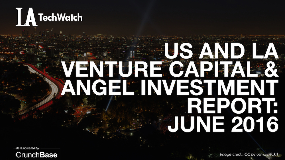 LA TechWatch June 2016 Los Angeles and US Venture Capital & Angel Investment Report.002
