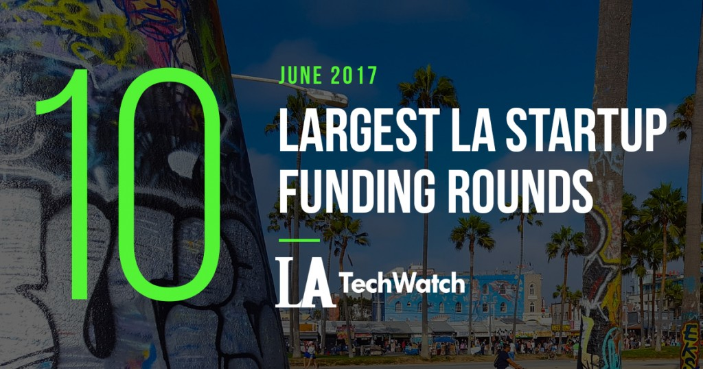 LA_top_10 june 2017 startup fundings