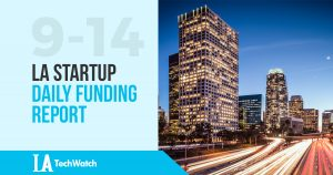 The LA TechWatch LA Startup Daily Funding Report: 9/14/17