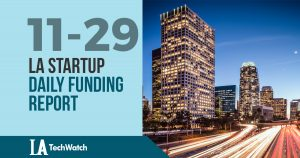 The LA TechWatch Startup Daily Funding Report: 11/29/17