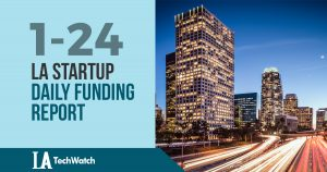 The LA TechWatch Startup Daily Funding Report: 1/24/18
