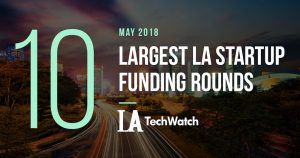 These are the 10 Largest LA Startup Funding Rounds of May 2018