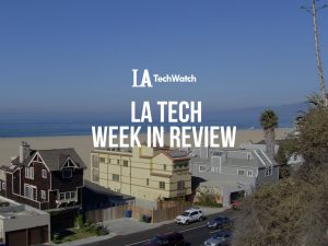 LA Tech Week in Review: 6/10/18-6/16/18