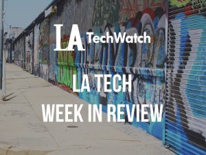 LA Tech Week in Review: 7/22/18-7/28/18