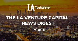 The LA Venture Capital News Digest: 7/16/18