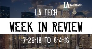 LA Tech Week in Review: 7/29/18-8/4/18