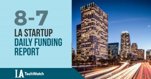 The LA TechWatch Startup Daily Funding Report: 8/7/18