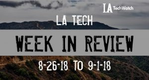 LA Tech Week in Review: 8/26/18-9/1/18