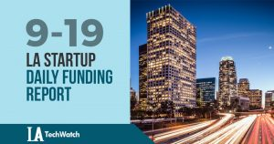 The LA TechWatch Startup Daily Funding Report: 9/19/18