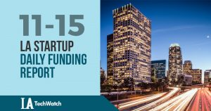 The LA TechWatch Startup Daily Funding Report: 11/15/18