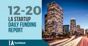 The LA TechWatch Startup Daily Funding Report: 12/20/18