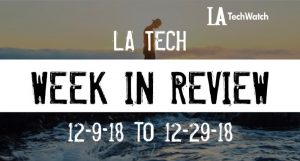 LA Tech Week in Review: 12/9/18-12/29/18