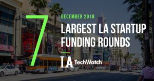 These are the 7 Largest LA Startup Funding Rounds for December 2018