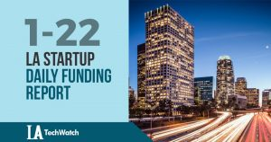 The LA TechWatch Startup Daily Funding Report: 1/22/19