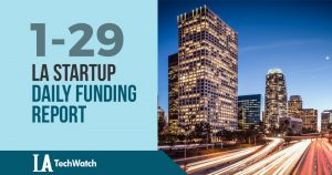 The LA TechWatch Startup Daily Funding Report: 1/29/19