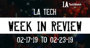 LA Tech Week in Review: 2/17/19-2/23/19