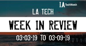 LA Tech Week in Review: 3/3/19-3/9/19