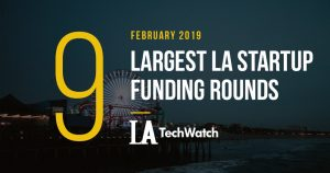 These are the 9 Largest LA Startup Funding Rounds for February 2019