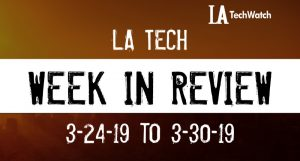 LA Tech Week in Review: 3/24/19-3/30/19