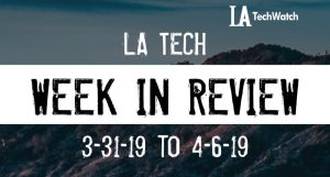 LA Tech Week in Review: 3/31/19-4/6/19