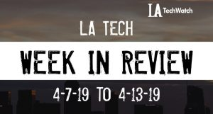 LA Tech Week in Review: 4/7/19-4/13/19