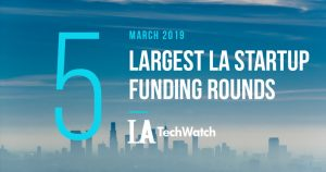 These are the 5 Largest LA Tech Startup Funding Rounds of March 2019