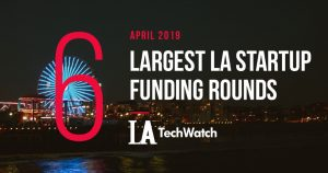 These are the 5 Largest LA Tech Startup Funding Rounds of April 2019