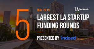These are the 5 Largest LA Tech Startup Funding Rounds of May 2019